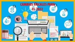Conoce los cambios fiscales más importantes propuestos para 2022
